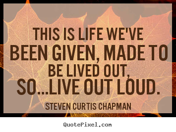 Quote about life - This is life we've been given, made to be lived out, so...live..