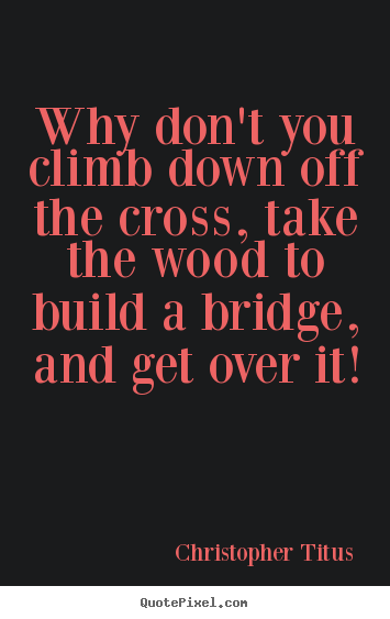 Christopher Titus picture quotes - Why don't you climb down off the cross, take the wood to build.. - Life quote