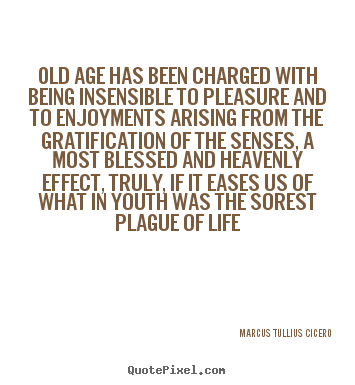 Marcus Tullius Cicero picture quote - Old age has been charged with being insensible to pleasure and.. - Life quote