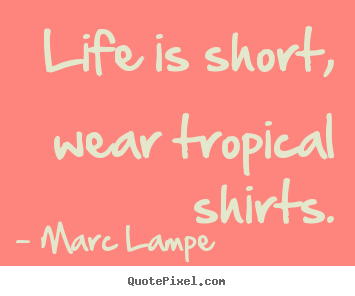 Life is short, wear tropical shirts. Marc Lampe greatest life quotes