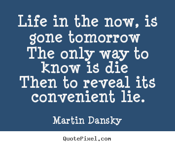 Life in the now, is gone tomorrow the only.. Martin Dansky famous life quote