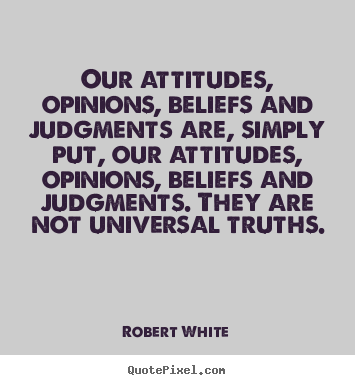 Quotes about life - Our attitudes, opinions, beliefs and judgments..