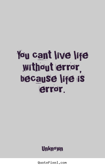 Unknown picture quote - You cant live life without error, because life is error. - Life quote