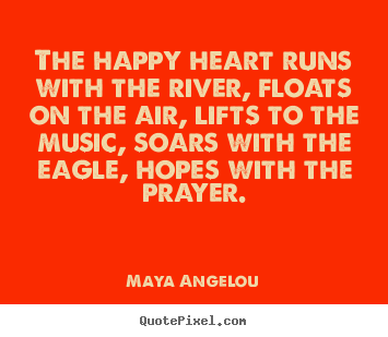 Quote about life - The happy heart runs with the river, floats on the..