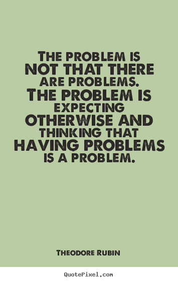 Life quotes - The problem is not that there are problems. the problem is expecting..