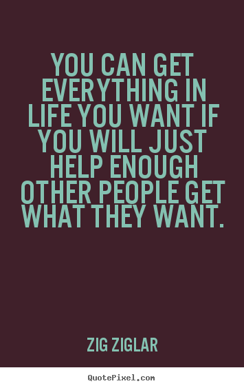 Quotes about life - You can get everything in life you want if you will just help enough..