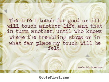 Life quotes - The life i touch for good or ill will touch another life,..