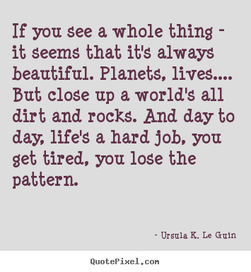 Ursula K. Le Guin picture quotes - If you see a whole thing - it seems that it's always beautiful... - Life quote