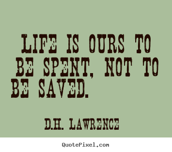 Life is ours to be spent, not to be saved. 			  		 D.H. Lawrence greatest life quote