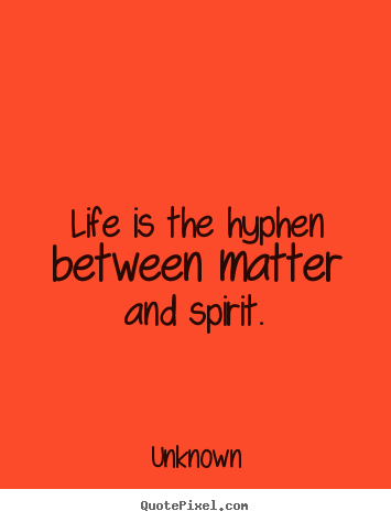 Life quotes - Life is the hyphen between matter and spirit.