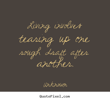 Quotes about life - Living involves tearing up one rough draft after another.