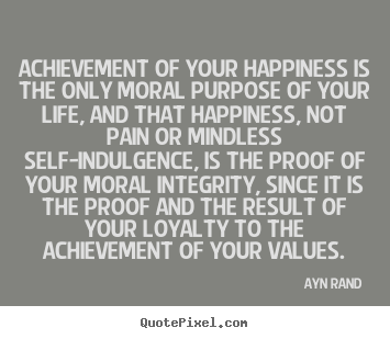 Design picture quotes about life - Achievement of your happiness is the only moral..