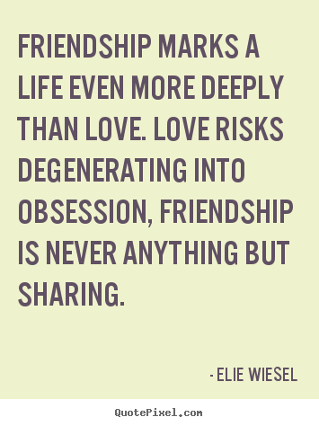 Friendship marks a life even more deeply than love... Elie Wiesel popular life quote