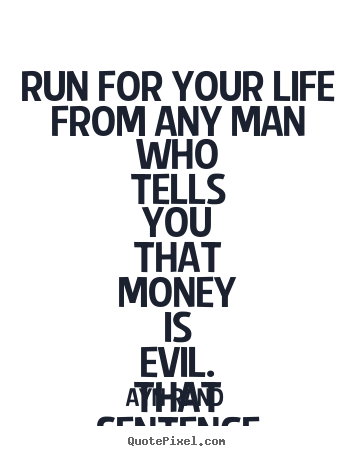 Ayn Rand picture quotes - Run for your life from any man who tells you that money.. - Life quotes