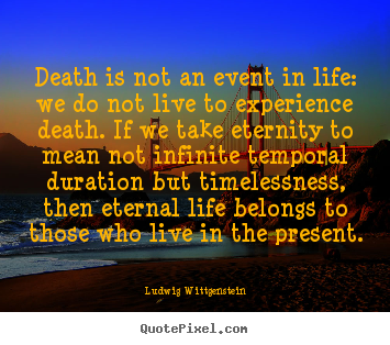 Death is not an event in life: we do not live to experience death... Ludwig Wittgenstein good life quotes