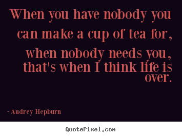 Audrey Hepburn picture quotes - When you have nobody you can make a cup of.. - Life quotes