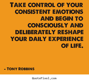 Tony Robbins poster quote - Take control of your consistent emotions and begin to consciously.. - Life quotes