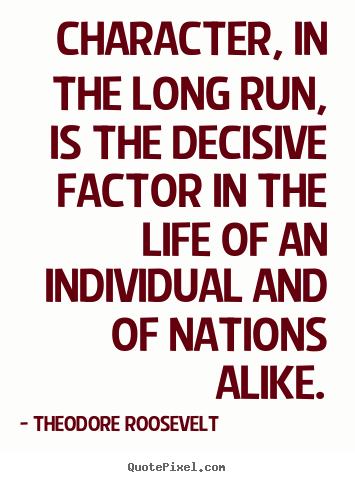 Life quotes - Character, in the long run, is the decisive factor in..