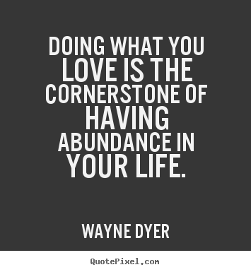 Quotes about life - Doing what you love is the cornerstone of having..