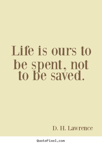 D. H. Lawrence picture sayings - Life is ours to be spent, not to be saved. - Life quote