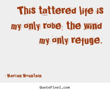 This tattered life is my only robe; the wind my only refuge. Marian Mountain greatest life quotes