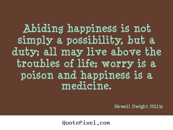 Newell Dwight Hillis picture quotes - Abiding happiness is not simply a possibility, but a duty; all may live.. - Life quote