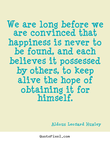 We are long before we are convinced that happiness is.. Aldous Leonard Huxley good life quotes