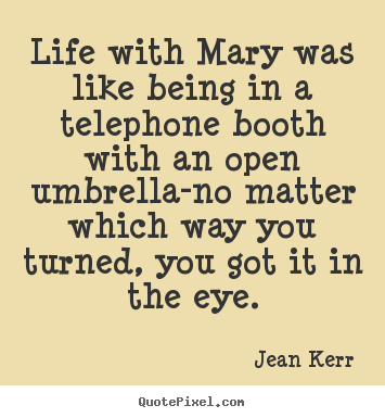 Life quotes - Life with mary was like being in a telephone booth with an..