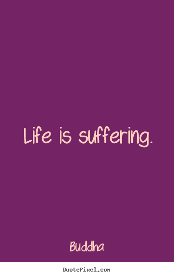 Life quotes - Life is suffering.