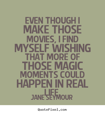 Jane Seymour picture quotes - Even though i make those movies, i find myself wishing that.. - Life quotes