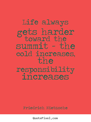 Life always gets harder toward the summit - the cold increases, the.. Friedrich Nietzsche  life quotes