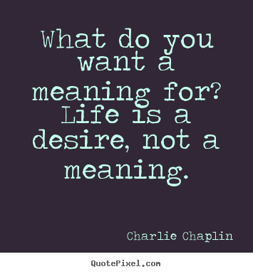 Charlie Chaplin picture quotes - What do you want a meaning for? life is a desire, not a.. - Life quotes