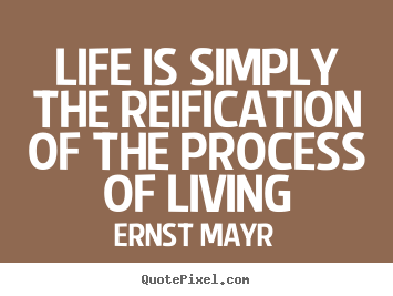 Life sayings - Life is simply the reification of the process of living