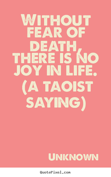 Life quotes - Without fear of death, there is no joy in life...