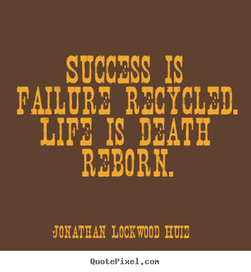 Life quotes - Success is failure recycled. life is death reborn.