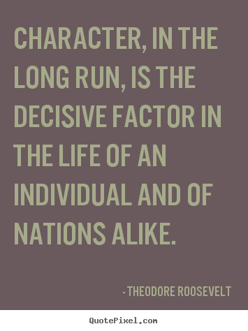 Quotes about life - Character, in the long run, is the decisive factor in the life..