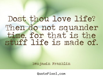 Quotes about life - Dost thou love life? then do not squander time, for that is the..