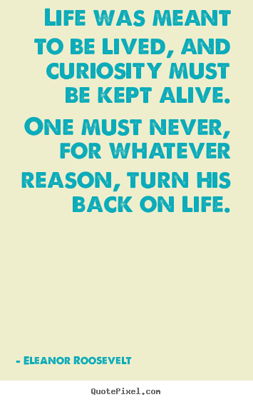 Life quotes - Life was meant to be lived, and curiosity must be kept alive. one..