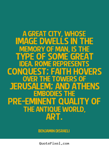 A great city, whose image dwells in the memory of man, is the.. Benjamin Disraeli best life quote