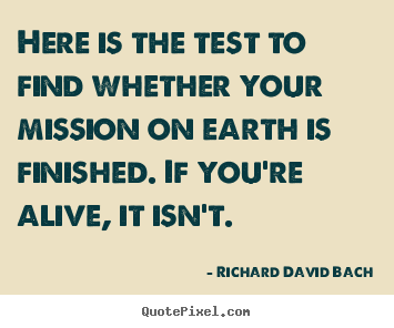 Make picture quotes about life - Here is the test to find whether your mission on earth..