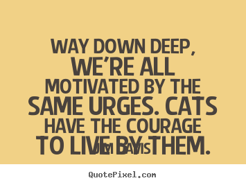 Design picture quote about life - Way down deep, we're all motivated by the same urges. cats have..