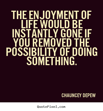 The enjoyment of life would be instantly gone if you removed.. Chauncey Depew famous life quotes
