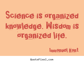 Science is organized knowledge. wisdom is organized life. Immanuel Kant best life quote