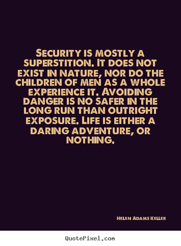 Design your own picture quotes about life - Security is mostly a superstition. it does not exist in..