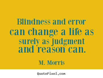Life quotes - Blindness and error can change a life as surely as judgment and reason..
