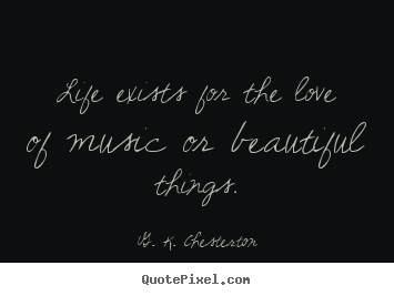 Create image quote about life - Life exists for the love of music or beautiful things.