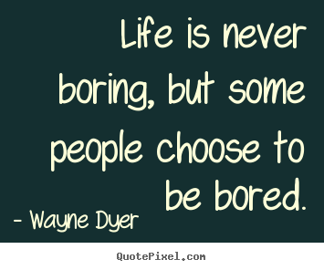 How to make picture quotes about life - Life is never boring, but some people choose to be bored.