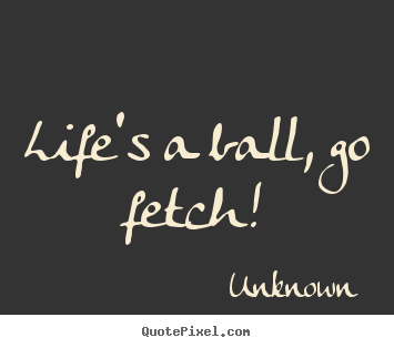 Life's a ball, go fetch! Unknown best life quote