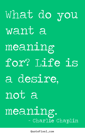 What do you want a meaning for? life is a desire,.. Charlie Chaplin best life quote