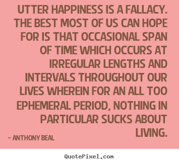 Life quote - Utter happiness is a fallacy. the best most of us can hope..